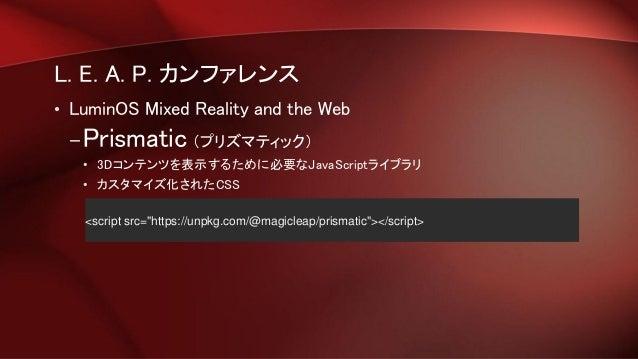 L. E. A. P. カンファレンス • LuminOS Mixed Reality and the Web –Prismatic (プリズマティック) • 3Dコンテンツを表示するために必要なJavaScriptライブラリ • カスタマイズ...