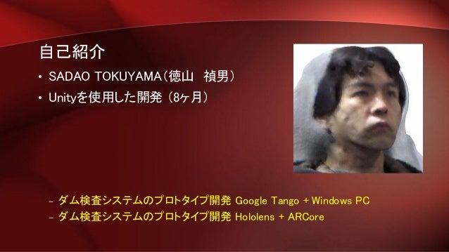自己紹介 • SADAO TOKUYAMA(徳山 禎男) • Unityを使用した開発 (8ヶ月) – ダム検査システムのプロトタイプ開発 Google Tango + Windows PC – ダム検査システムのプロトタイプ開発 Holole...