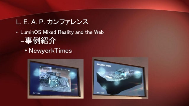 L. E. A. P. カンファレンス • LuminOS Mixed Reality and the Web –事例紹介 • NewyorkTimes