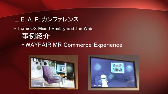L. E. A. P. カンファレンス • LuminOS Mixed Reality and the Web –事例紹介 • WAYFAIR MR Commerce Experience