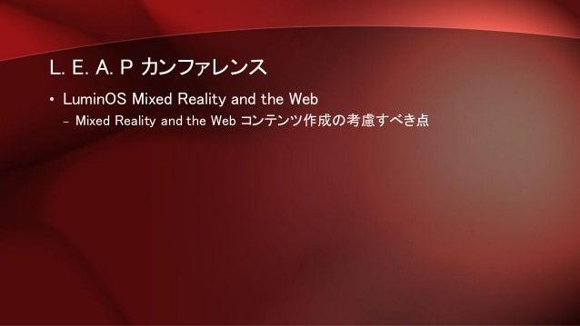 L. E. A. P カンファレンス • LuminOS Mixed Reality and the Web – Mixed Reality and the Web コンテンツ作成の考慮すべき点
