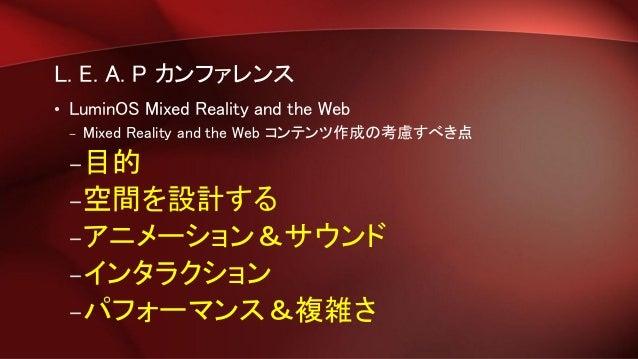 L. E. A. P カンファレンス • LuminOS Mixed Reality and the Web – Mixed Reality and the Web コンテンツ作成の考慮すべき点 –目的 –空間を設計する –アニメーション&サウ...