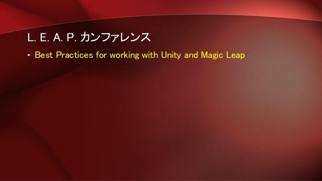 L. E. A. P. カンファレンス • Best Practices for working with Unity and Magic Leap