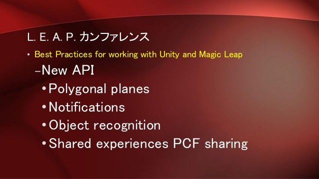 L. E. A. P. カンファレンス • Best Practices for working with Unity and Magic Leap –New API •Polygonal planes •Notifications •Obje...