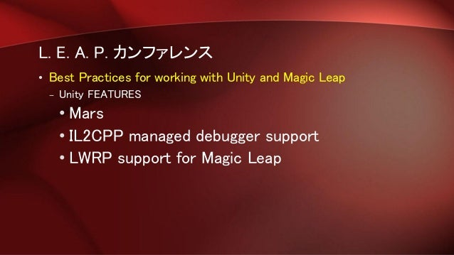 L. E. A. P. カンファレンス • Best Practices for working with Unity and Magic Leap – Unity FEATURES • Mars • IL2CPP managed debugg...