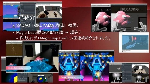 自己紹介 • SADAO TOKUYAMA(徳山 禎男) • Magic Leap歴(2018/3/20 ~ 現在) – 作成したデモMagic Leap Liveに、2回連続紹介されました。