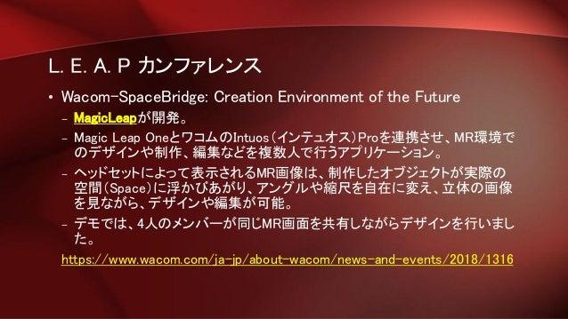 L. E. A. P カンファレンス • Wacom-SpaceBridge: Creation Environment of the Future – MagicLeapが開発。 – Magic Leap OneとワコムのIntuos(インテ...