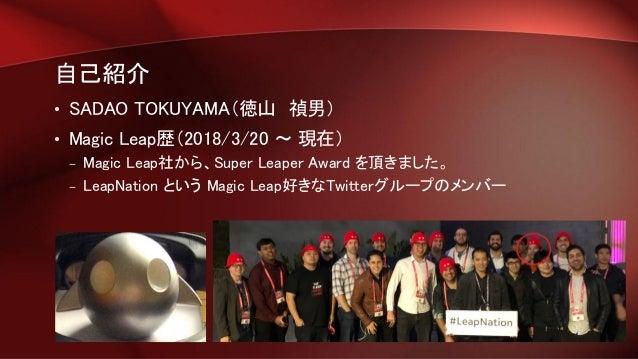 自己紹介 • SADAO TOKUYAMA(徳山 禎男) • Magic Leap歴(2018/3/20 ~ 現在) – Magic Leap社から、Super Leaper Award を頂きました。 – LeapNation という Mag...