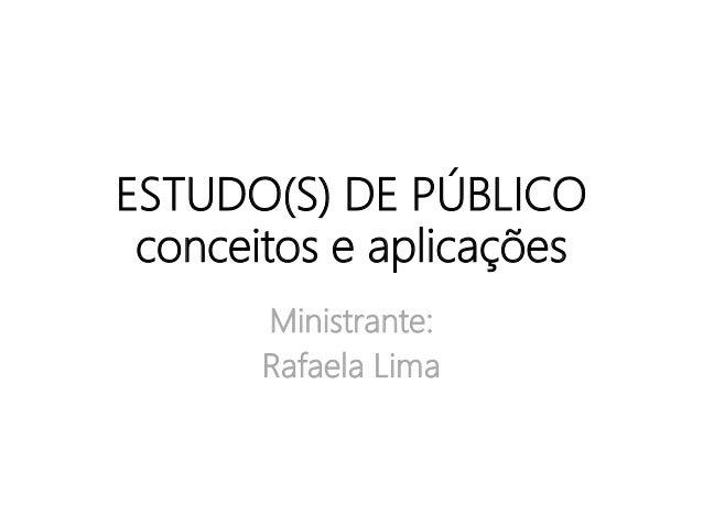 ESTUDO(S) DE PÚBLICO conceitos e aplicações Ministrante: Rafaela Lima