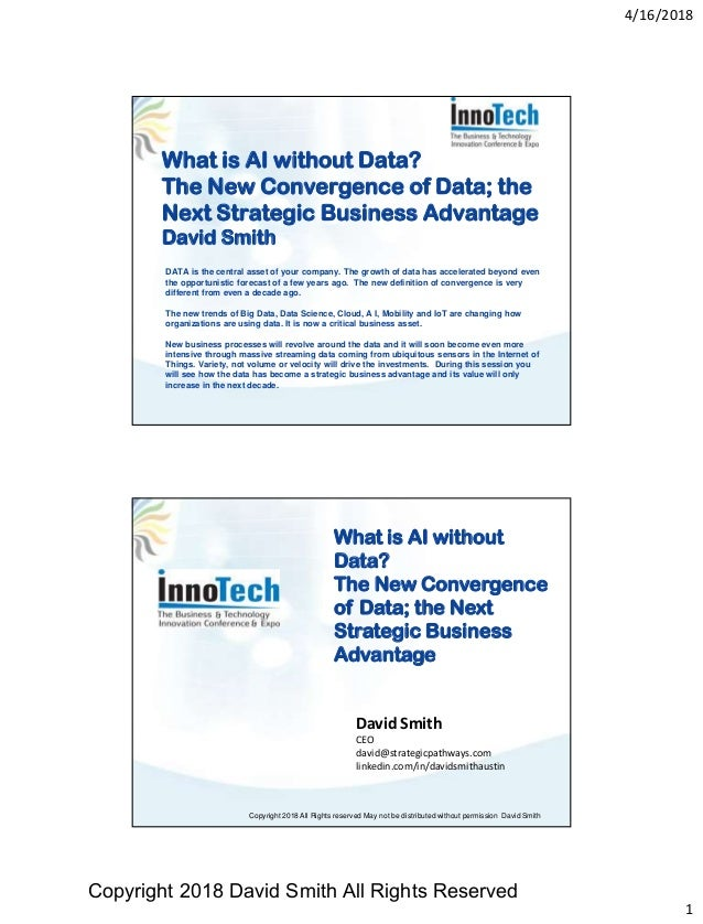 4/16/2018 1 What is AI without Data? The New Convergence of Data; the Next Strategic Business Advantage David Smith DATA i...