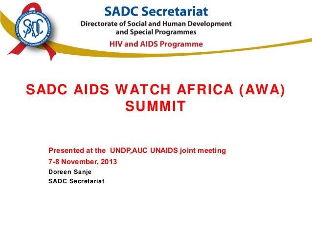 SADC AIDS WATCH AFRICA (AWA) SUMMIT Presented at the UNDP,AUC UNAIDS joint meeting 7-8 November, 2013 Doreen Sanje SADC Se...