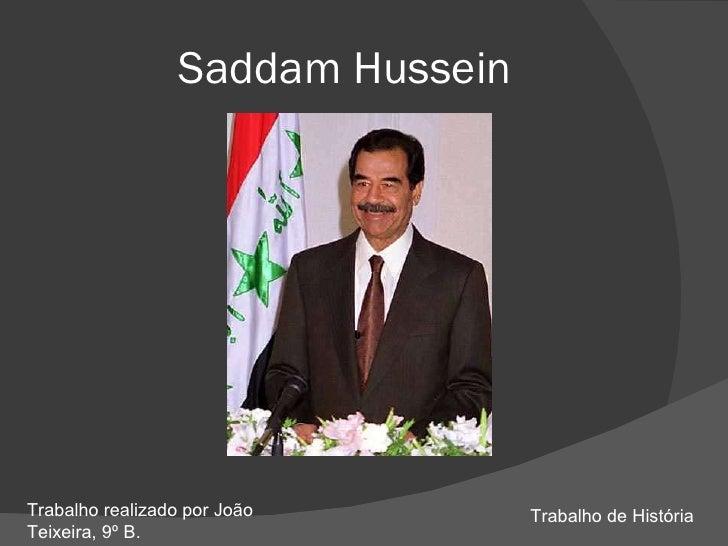 Saddam Hussein     Trabalho realizado por João        Trabalho de História Teixeira, 9º B.