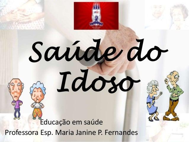 Saúde do Idoso Educação em saúde Professora Esp. Maria Janine P. Fernandes