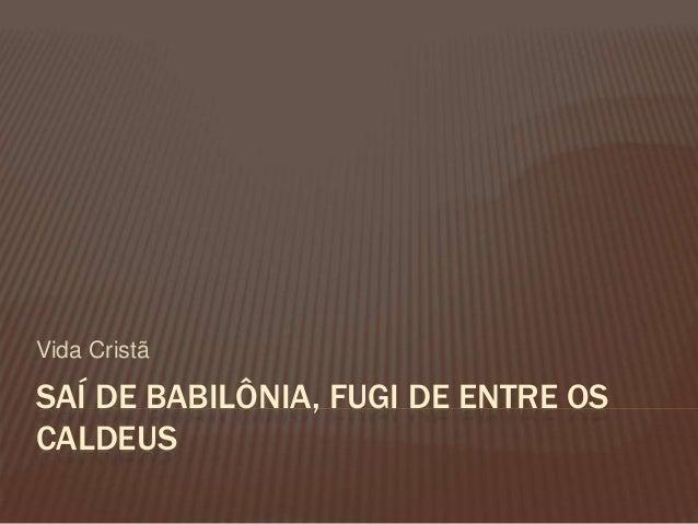 SAÍ DE BABILÔNIA, FUGI DE ENTRE OS CALDEUS Vida Cristã