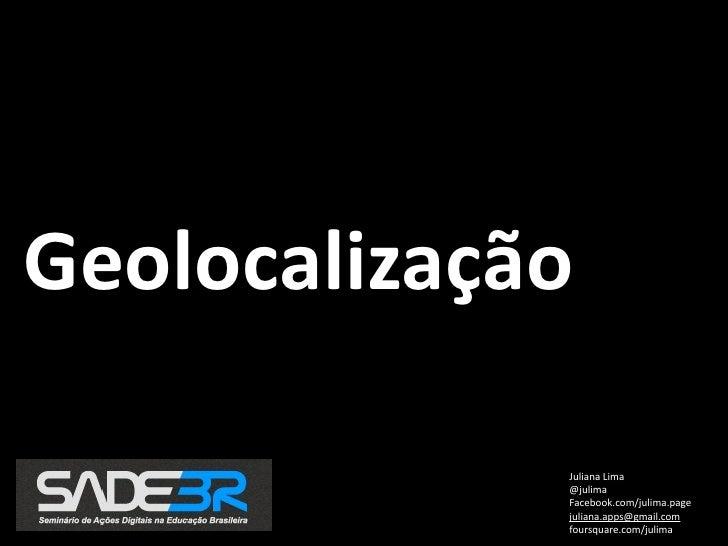 Geolocalização             JulianaLima             @julima             Facebook.com/julima.page             juliana.apps@...