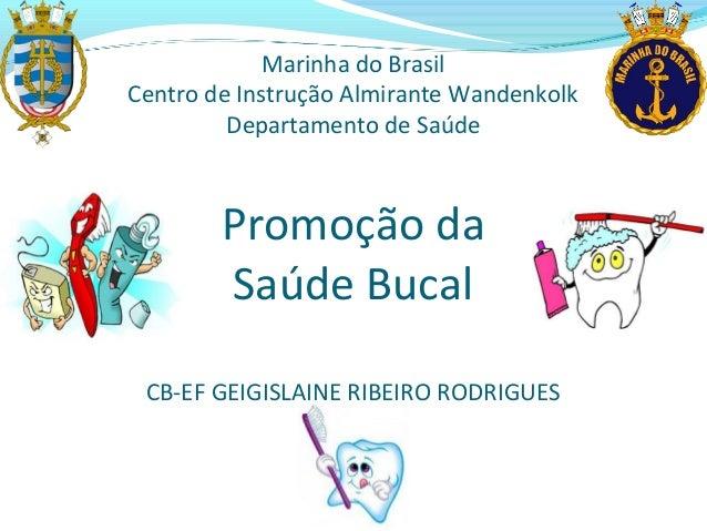 Promoção da Saúde Bucal CB-EF GEIGISLAINE RIBEIRO RODRIGUES Marinha do Brasil Centro de Instrução Almirante Wandenkolk Dep...