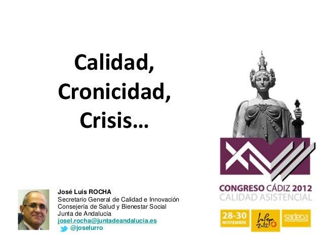 Calidad,Cronicidad,  Crisis…José Luis ROCHASecretario General de Calidad e InnovaciónConsejería de Salud y Bienestar Soc...