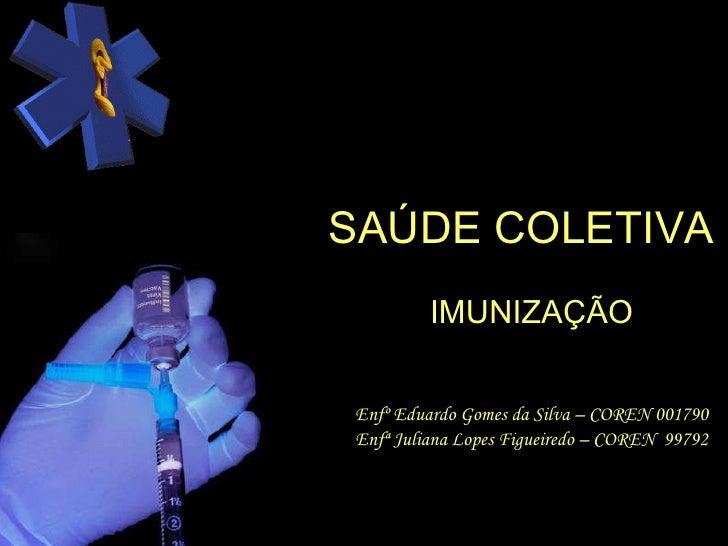 SAÚDE COLETIVA IMUNIZAÇÃO Enfº Eduardo Gomes da Silva – COREN 001790 Enfª Juliana Lopes Figueiredo – COREN  99792