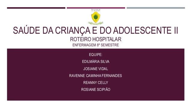 SAÚDE DA CRIANÇA E DO ADOLESCENTE II ROTEIRO HOSPITALAR ENFERMAGEM 8º SEMESTRE EQUIPE: EDILMÁRIA SILVA JOSIANE VIDAL RAVEN...