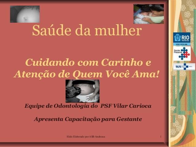 Saúde da mulher Cuidando com Carinho e Atenção de Quem Você Ama! Equipe de Odontologia do PSF Vilar Carioca Apresenta Capa...