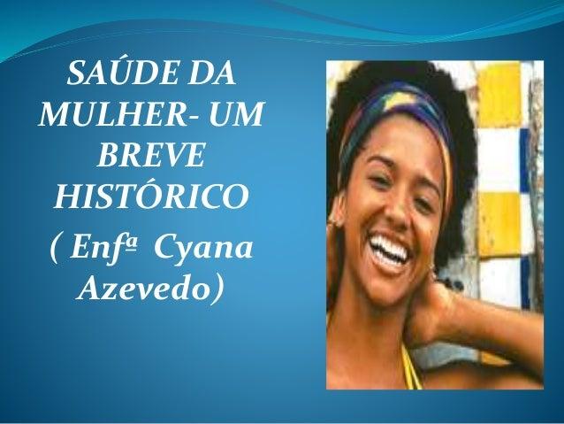 SAÚDE DA MULHER- UM BREVE HISTÓRICO ( Enfª Cyana Azevedo)