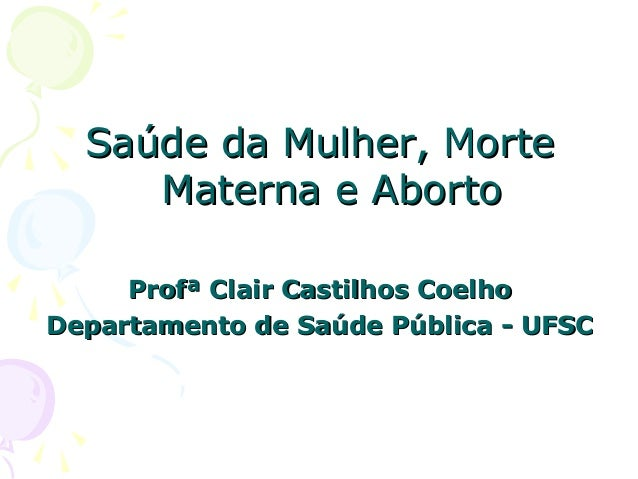 Saúde da Mulher, MorteSaúde da Mulher, Morte Materna e AbortoMaterna e Aborto Profª Clair Castilhos CoelhoProfª Clair Cast...