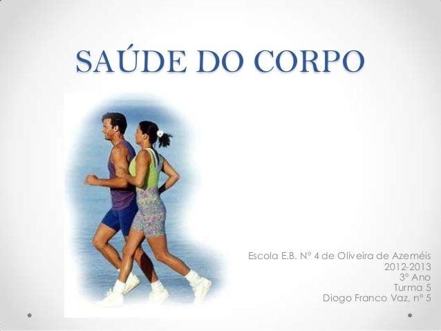 SAÚDE DO CORPO        Escola E.B. Nº 4 de Oliveira de Azeméis                                      2012-2013              ...