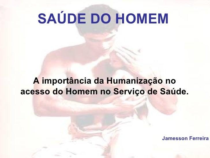 SAÚDE DO HOMEM Jamesson Ferreira A importância da Humanização no acesso do Homem no Serviço de Saúde.