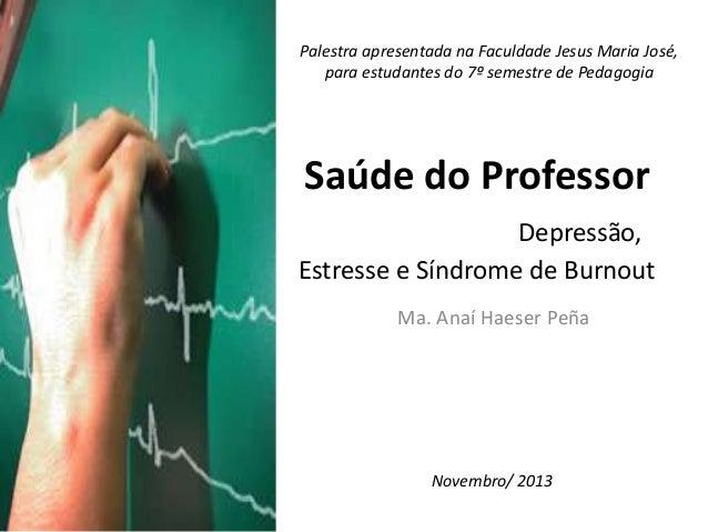 Palestra apresentada na Faculdade Jesus Maria José, para estudantes do 7º semestre de Pedagogia  Saúde do Professor Depres...