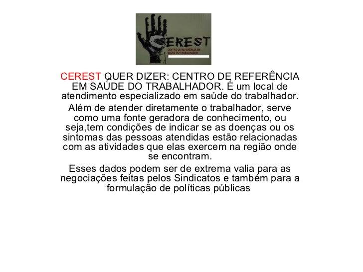 CEREST  QUER DIZER: CENTRO DE REFERÊNCIA EM SAÚDE DO TRABALHADOR. É um local de atendimento especializado em saúde do trab...