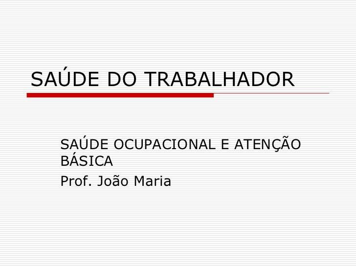 SAÚDE DO TRABALHADOR     SAÚDE OCUPACIONAL E ATENÇÃO   BÁSICA   Prof. João Maria