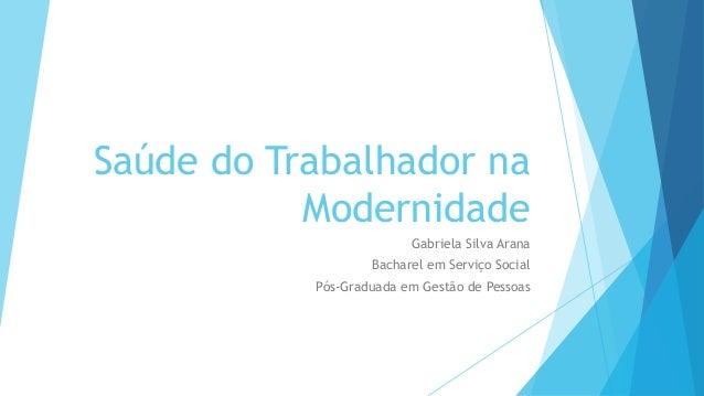 Saúde do Trabalhador na Modernidade Gabriela Silva Arana Bacharel em Serviço Social Pós-Graduada em Gestão de Pessoas