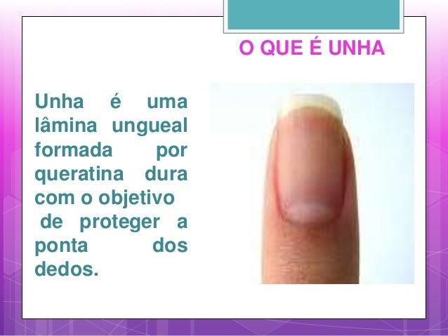 O QUE É UNHA Unha é uma lâmina ungueal formada por queratina dura com o objetivo de proteger a ponta dos dedos.