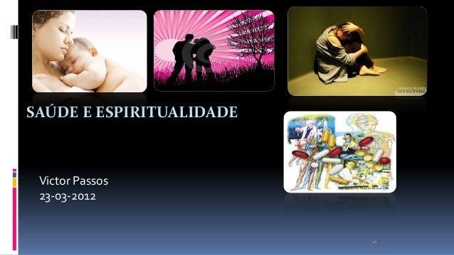 SAÚDE E ESPIRITUALIDADE  Victor Passos 23-03-2012