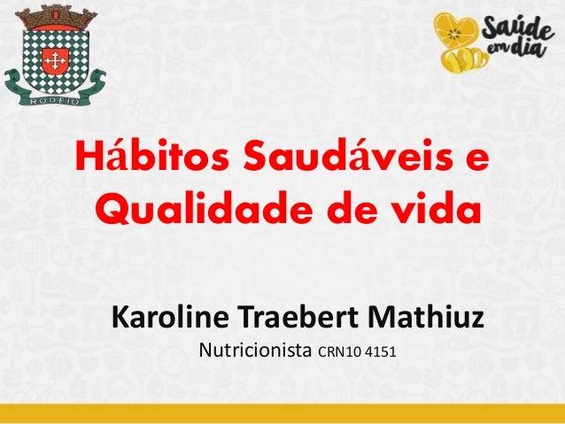 Hábitos Saudáveis e Qualidade de vida Karoline Traebert Mathiuz Nutricionista CRN10 4151