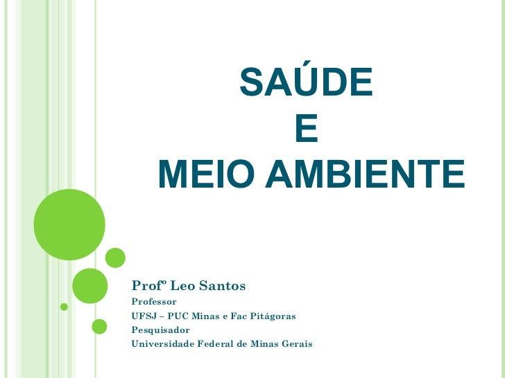 SAÚDE           E     MEIO AMBIENTEProfº Leo SantosProfessorUFSJ – PUC Minas e Fac PitágorasPesquisadorUniversidade Federa...