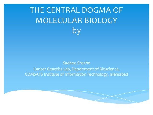 THE CENTRAL DOGMA OF MOLECULAR BIOLOGY by Sadeeq Sheshe Cancer Genetics Lab, Department of Bioscience, COMSATS Institute o...