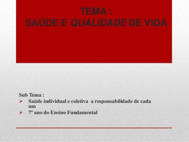 TEMA : SAÚDE E QUALIDADE DE VIDA Sub Tema :  Saúde individual e coletiva a responsabilidade de cada um  7º ano do Ensino...