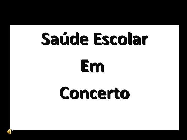 <ul><li>Saúde Escolar </li></ul><ul><li>Em  </li></ul><ul><li>Concerto </li></ul>