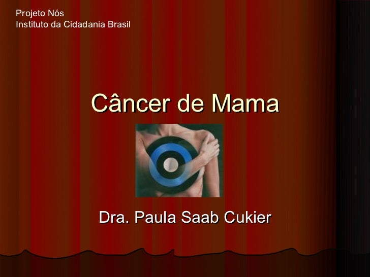 Projeto NósInstituto da Cidadania Brasil                  Câncer de Mama                    Dra. Paula Saab Cukier
