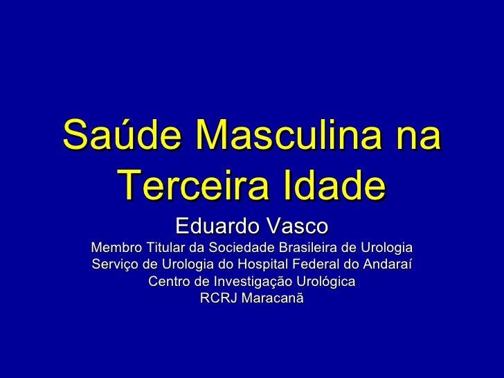 Saúde Masculina na  Terceira Idade              Eduardo Vasco Membro Titular da Sociedade Brasileira de Urologia Serviço d...