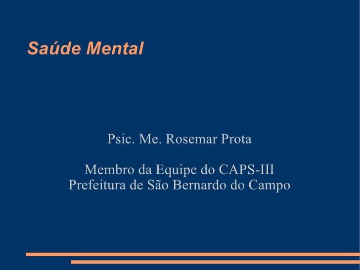 Saúde Mental  Psic. Me. Rosemar Prota Membro da Equipe do CAPS-III Prefeitura de São Bernardo do Campo