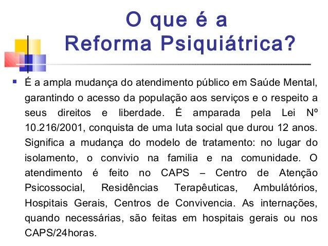 O que é a Reforma Psiquiátrica?  É a ampla mudança do atendimento público em Saúde Mental, garantindo o acesso da populaç...