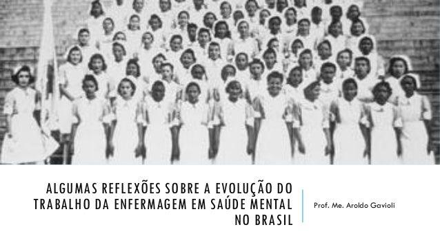 ALGUMAS REFLEXÕES SOBRE A EVOLUÇÃO DO TRABALHO DA ENFERMAGEM EM SAÚDE MENTAL NO BRASIL Prof. Me. Aroldo Gavioli