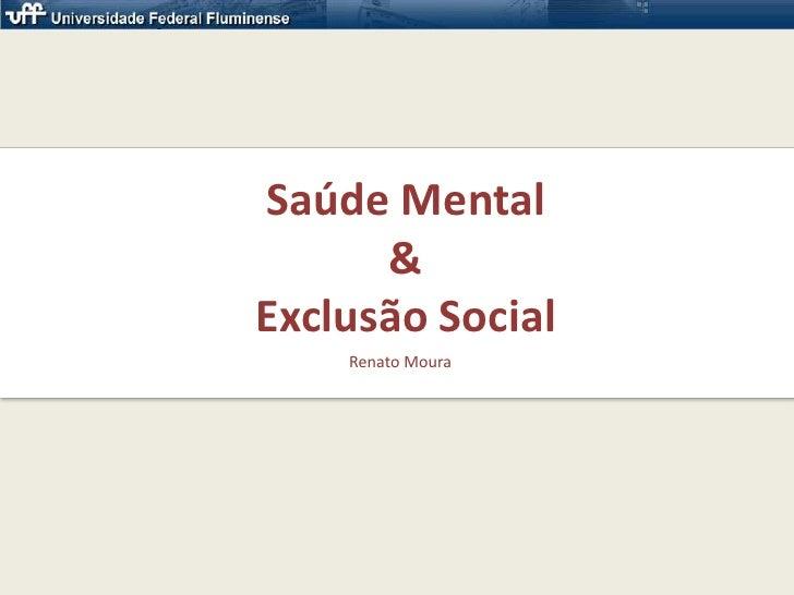 Saúde Mental& Exclusão Social<br />Renato Moura<br />