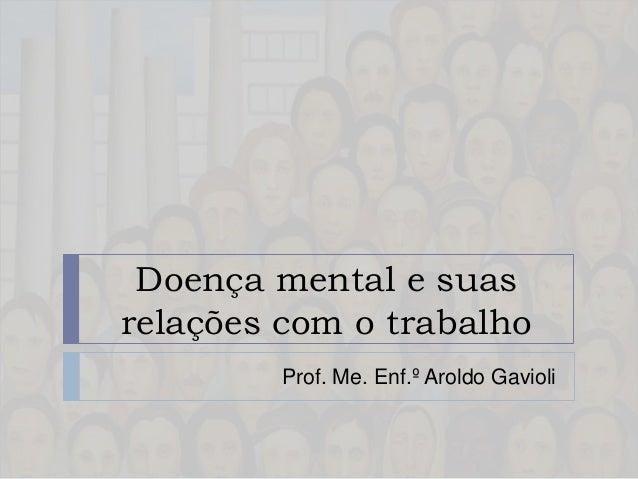 Doença mental e suas relações com o trabalho Prof. Me. Enf.º Aroldo Gavioli