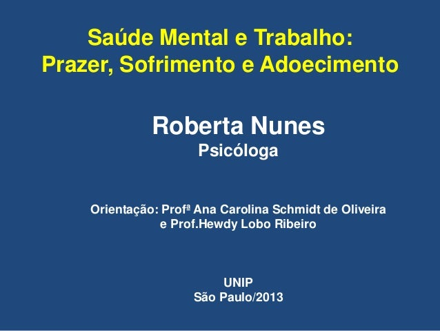 Saúde Mental e Trabalho: Prazer, Sofrimento e Adoecimento Roberta Nunes Psicóloga Orientação: Profª Ana Carolina Schmidt d...