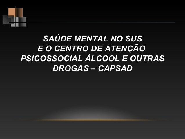 SAÚDE MENTAL NO SUS E O CENTRO DE ATENÇÃO PSICOSSOCIAL ÁLCOOL E OUTRAS DROGAS – CAPSAD