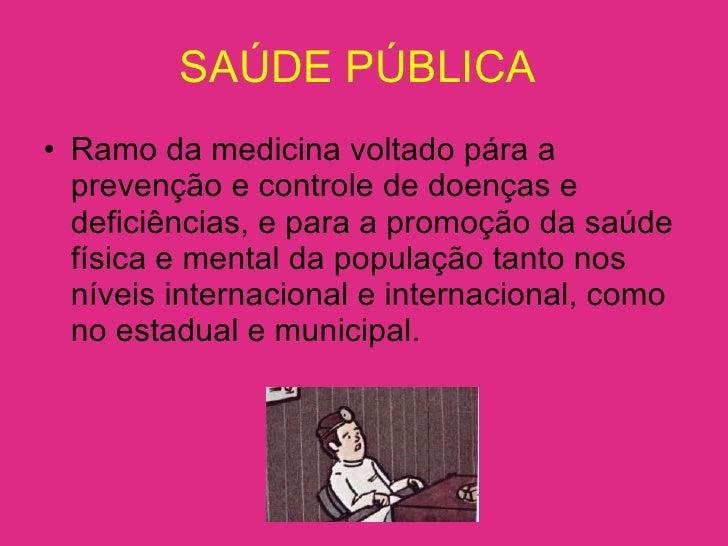 SAÚDE PÚBLICA  <ul><li>Ramo da medicina voltado pára a prevenção e controle de doenças e deficiências, e para a promoção d...