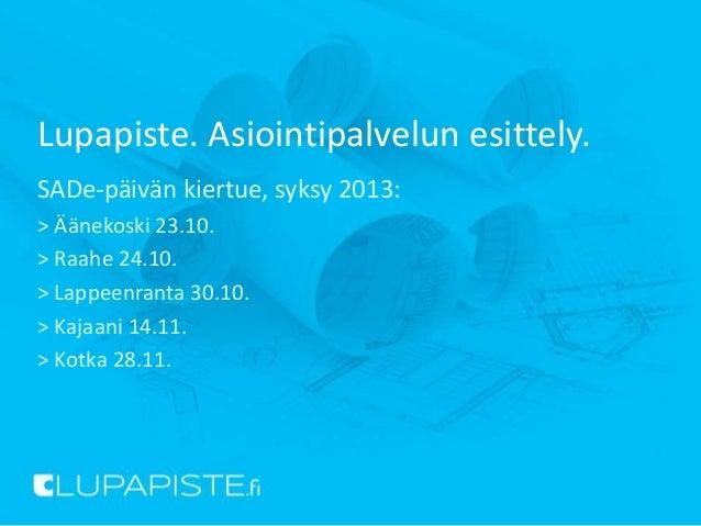 Lupapiste. Asiointipalvelun esittely. SADe-päivän kiertue, syksy 2013: > Äänekoski 23.10. > Raahe 24.10. > Lappeenranta 30...